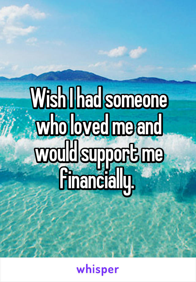 Wish I had someone who loved me and would support me financially.