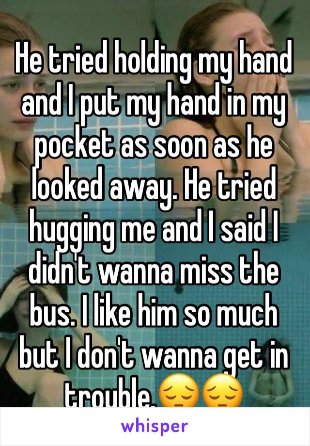 He tried holding my hand and I put my hand in my pocket as soon as he looked away. He tried hugging me and I said I didn't wanna miss the bus. I like him so much but I don't wanna get in trouble.😔😔