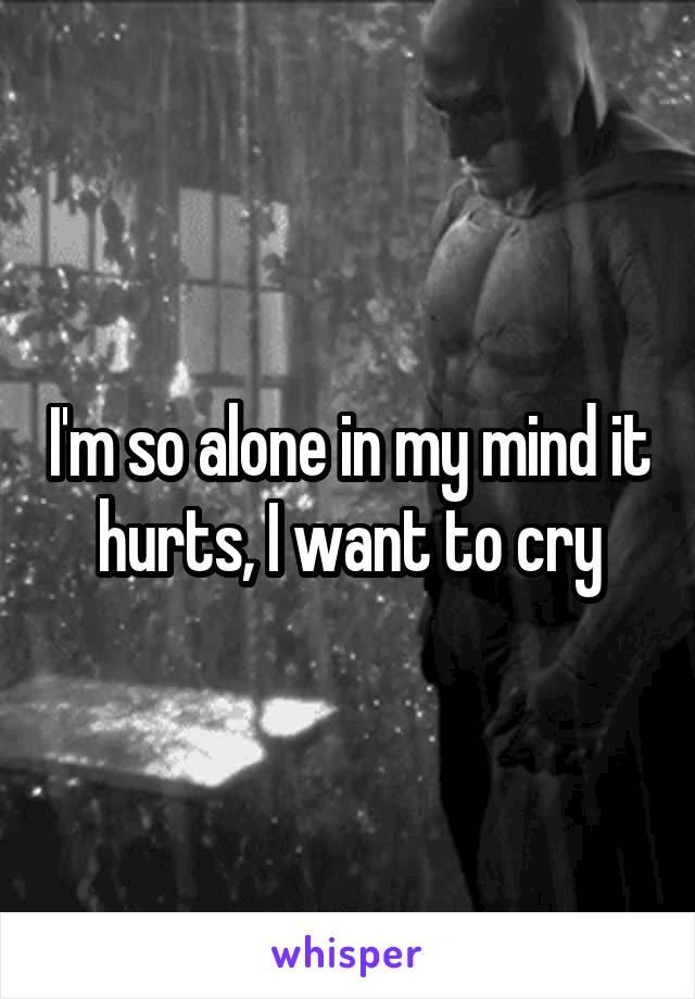 I'm so alone in my mind it hurts, I want to cry
