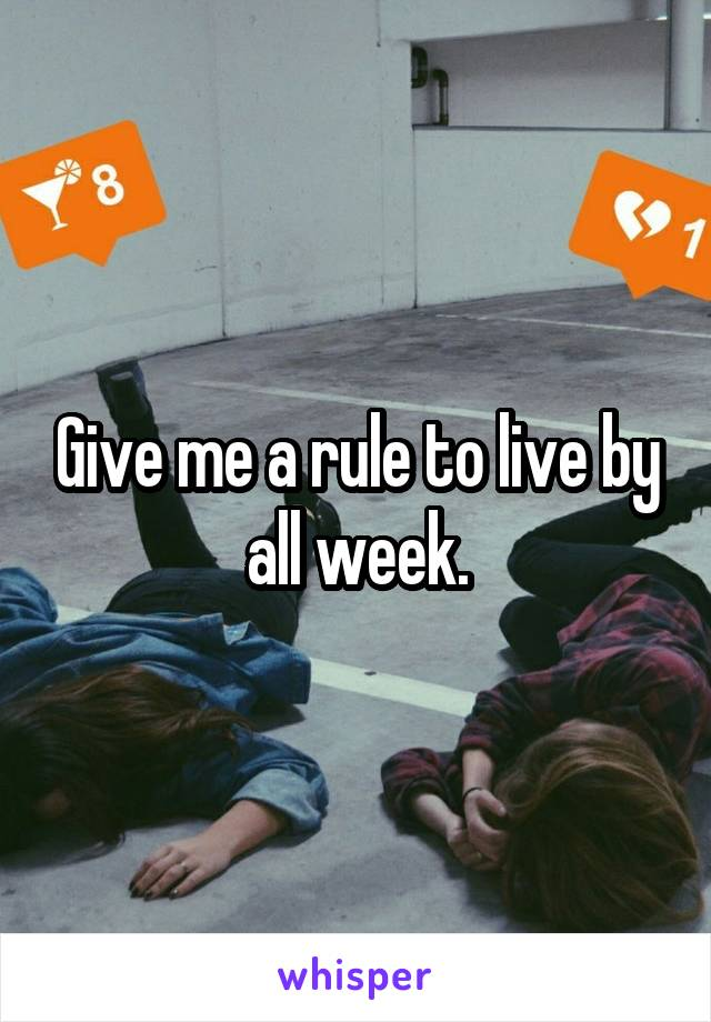 Give me a rule to live by all week.