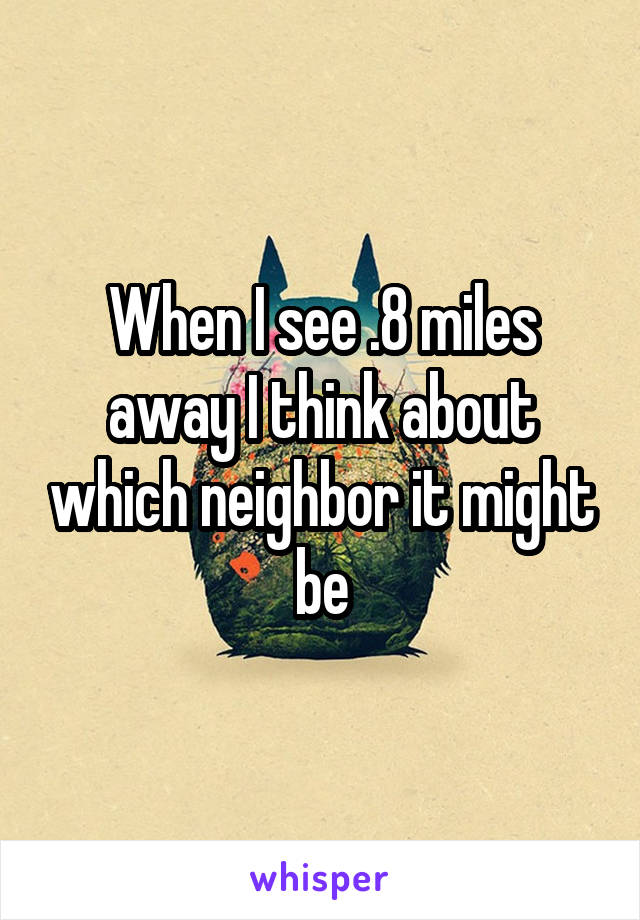 When I see .8 miles away I think about which neighbor it might be