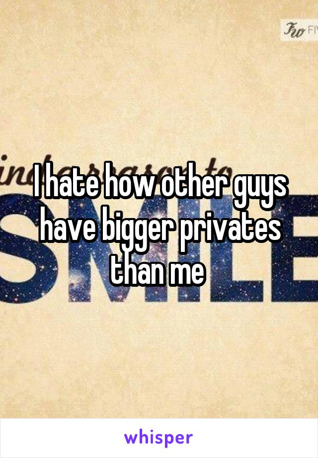I hate how other guys have bigger privates than me
