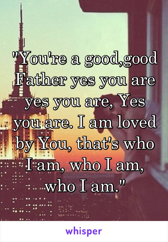 """You're a good,good Father yes you are yes you are, Yes you are. I am loved by You, that's who I am, who I am, who I am."""