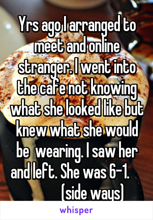 Yrs ago I arranged to meet and online stranger. I went into the cafe not knowing what she looked like but knew what she would be  wearing. I saw her and left. She was 6-1.                 (side ways)