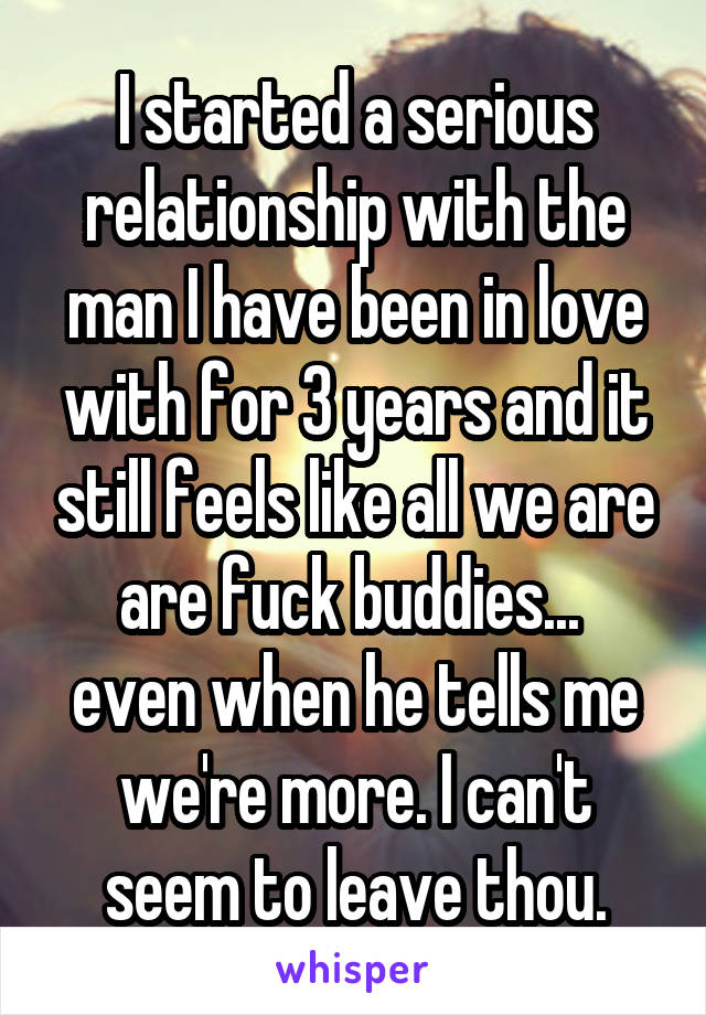I started a serious relationship with the man I have been in love with for 3 years and it still feels like all we are are fuck buddies...  even when he tells me we're more. I can't seem to leave thou.