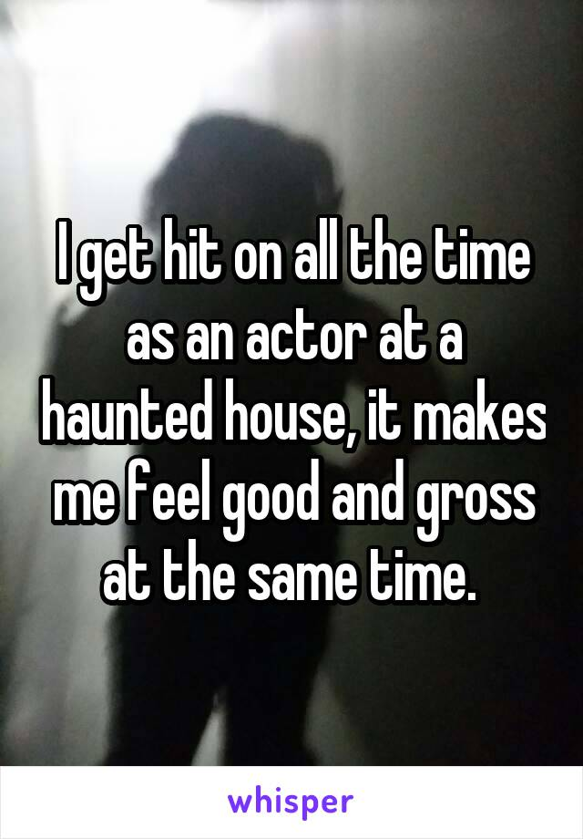I get hit on all the time as an actor at a haunted house, it makes me feel good and gross at the same time.