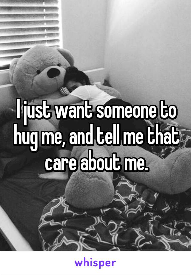 I just want someone to hug me, and tell me that care about me.