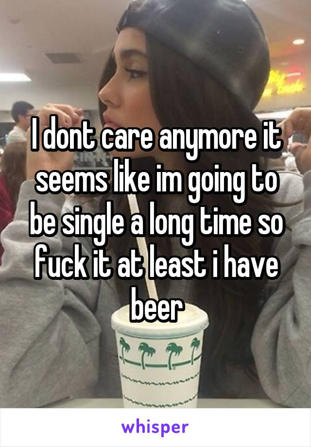 I dont care anymore it seems like im going to be single a long time so fuck it at least i have beer