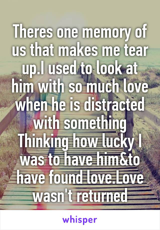 Theres one memory of us that makes me tear up.I used to look at him with so much love when he is distracted with something Thinking how lucky I was to have him&to have found love.Love wasn't returned
