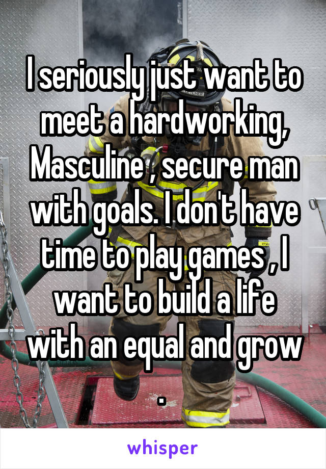 I seriously just want to meet a hardworking, Masculine , secure man with goals. I don't have time to play games , I want to build a life with an equal and grow .