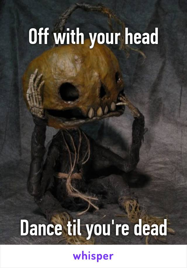 Off with your head         Dance til you're dead