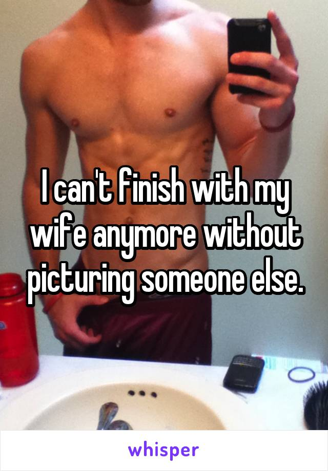 I can't finish with my wife anymore without picturing someone else.