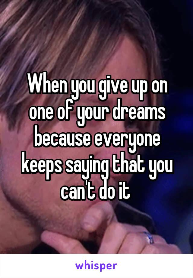 When you give up on one of your dreams because everyone keeps saying that you can't do it