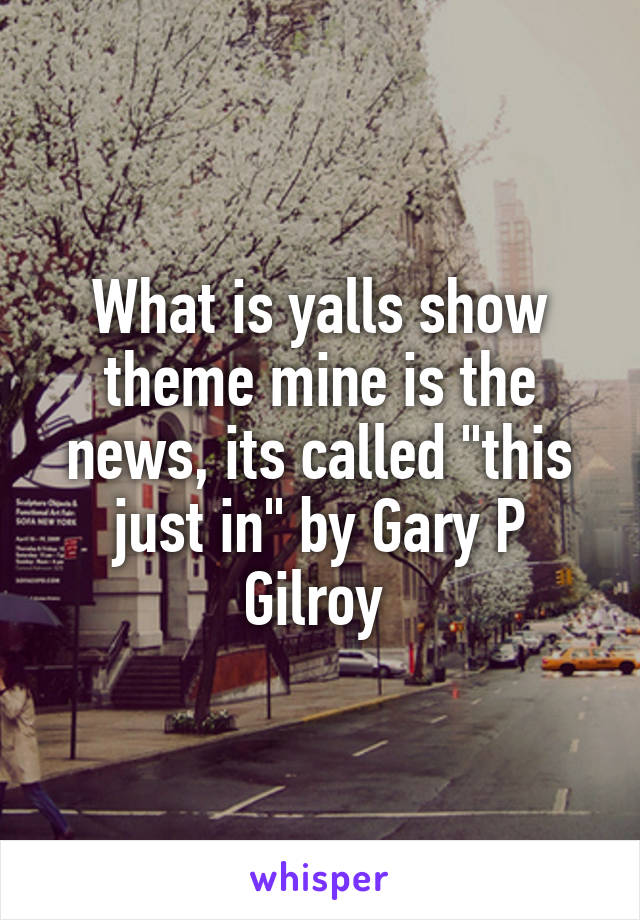 "What is yalls show theme mine is the news, its called ""this just in"" by Gary P Gilroy"