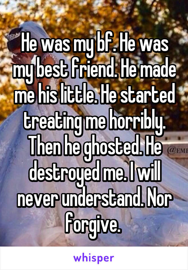 He was my bf. He was my best friend. He made me his little. He started treating me horribly. Then he ghosted. He destroyed me. I will never understand. Nor forgive.
