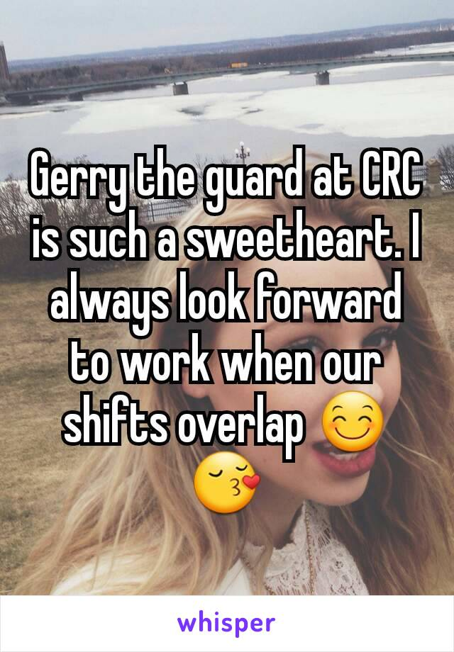 Gerry the guard at CRC is such a sweetheart. I always look forward to work when our shifts overlap 😊😚