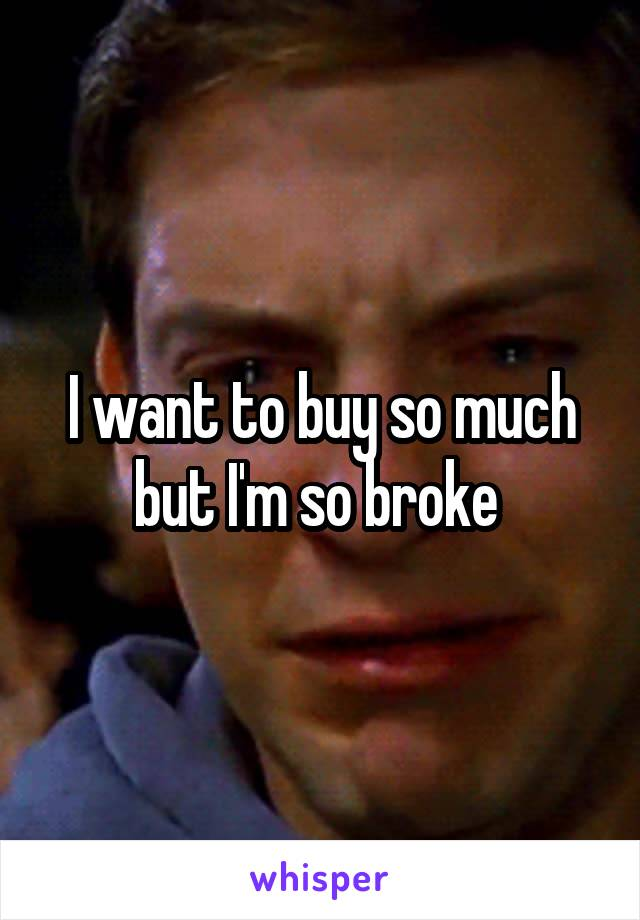 I want to buy so much but I'm so broke