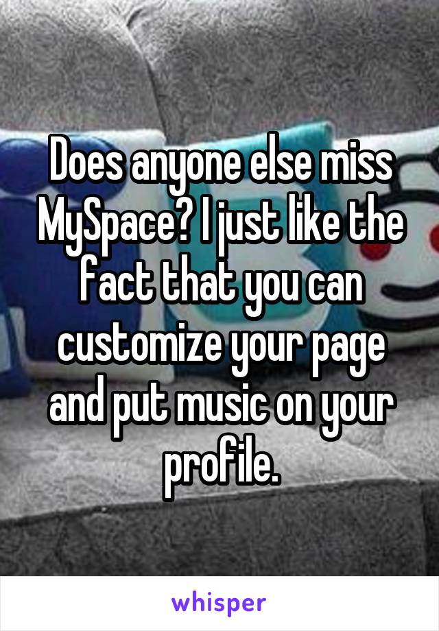 Does anyone else miss MySpace? I just like the fact that you can customize your page and put music on your profile.