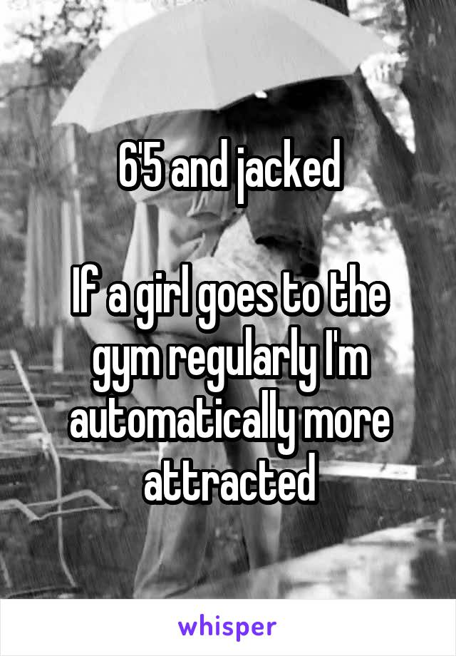 6'5 and jacked  If a girl goes to the gym regularly I'm automatically more attracted