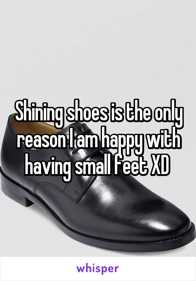 Shining shoes is the only reason I am happy with having small feet XD