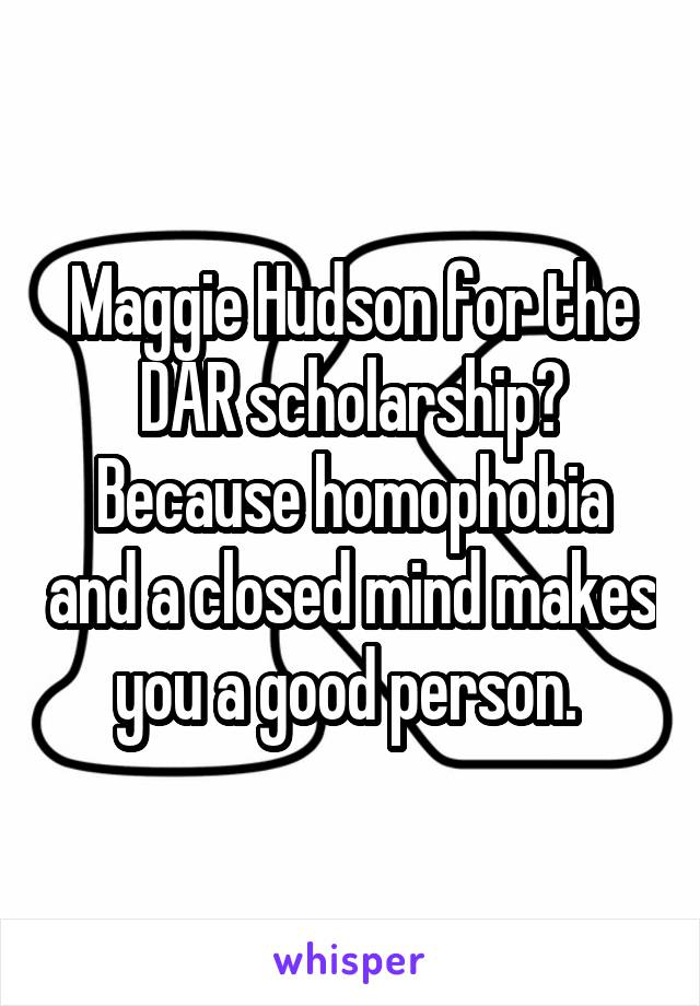 Maggie Hudson for the DAR scholarship? Because homophobia and a closed mind makes you a good person.
