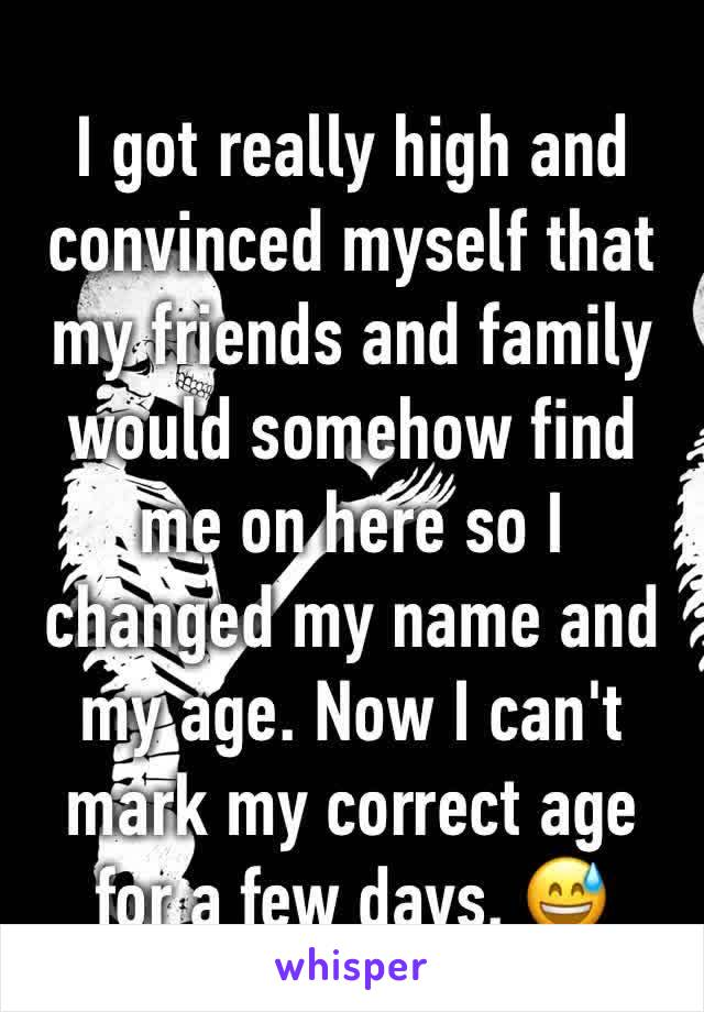 I got really high and convinced myself that my friends and family would somehow find me on here so I changed my name and my age. Now I can't mark my correct age for a few days. 😅