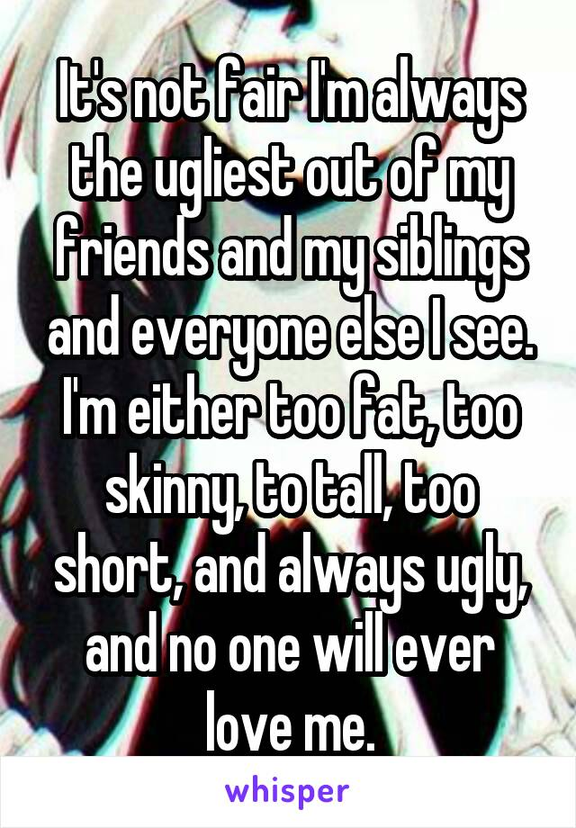 It's not fair I'm always the ugliest out of my friends and my siblings and everyone else I see. I'm either too fat, too skinny, to tall, too short, and always ugly, and no one will ever love me.