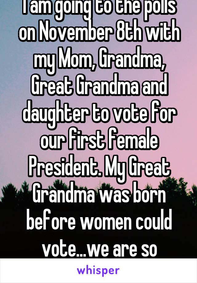 I am going to the polls on November 8th with my Mom, Grandma, Great Grandma and daughter to vote for our first female President. My Great Grandma was born before women could vote...we are so excited!