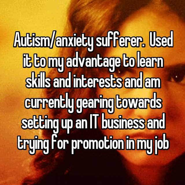 Autism/anxiety sufferer.  Used it to my advantage to learn skills and interests and am currently gearing towards setting up an IT business and trying for promotion in my job