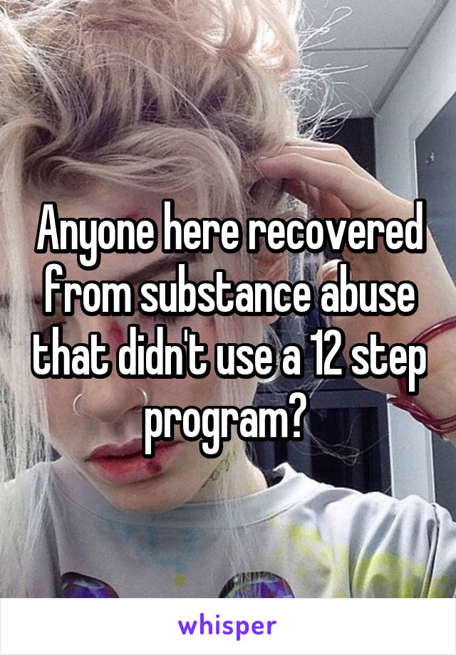 Anyone here recovered from substance abuse that didn't use a 12 step program?