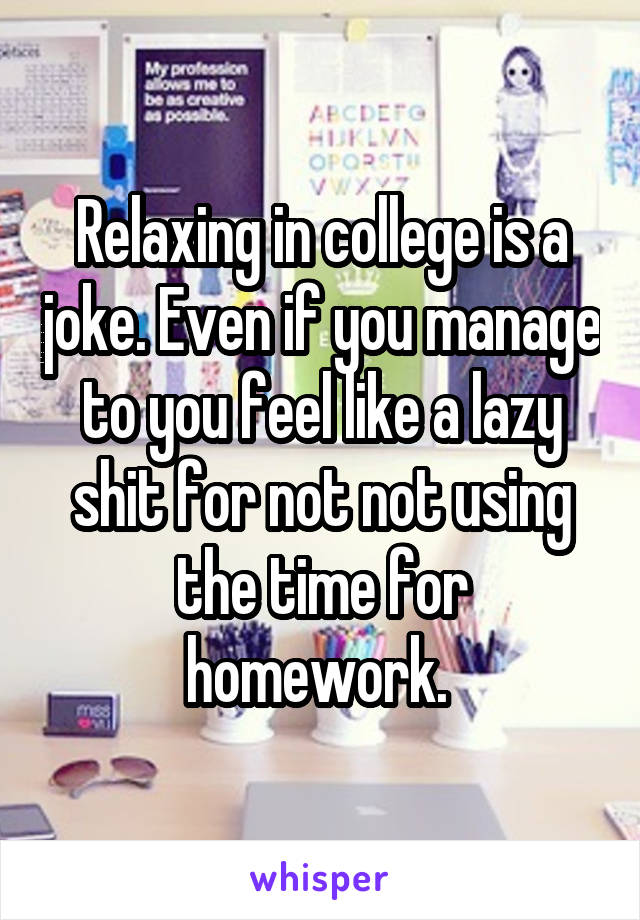 Relaxing in college is a joke. Even if you manage to you feel like a lazy shit for not not using the time for homework.