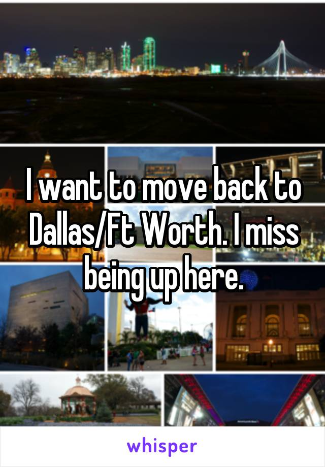 I want to move back to Dallas/Ft Worth. I miss being up here.