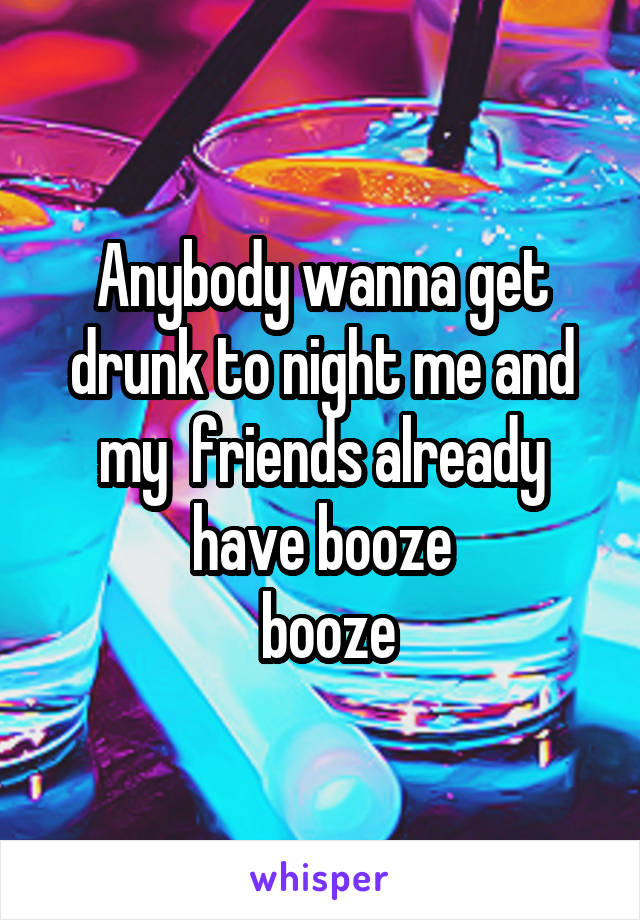 Anybody wanna get drunk to night me and my  friends already have booze  booze
