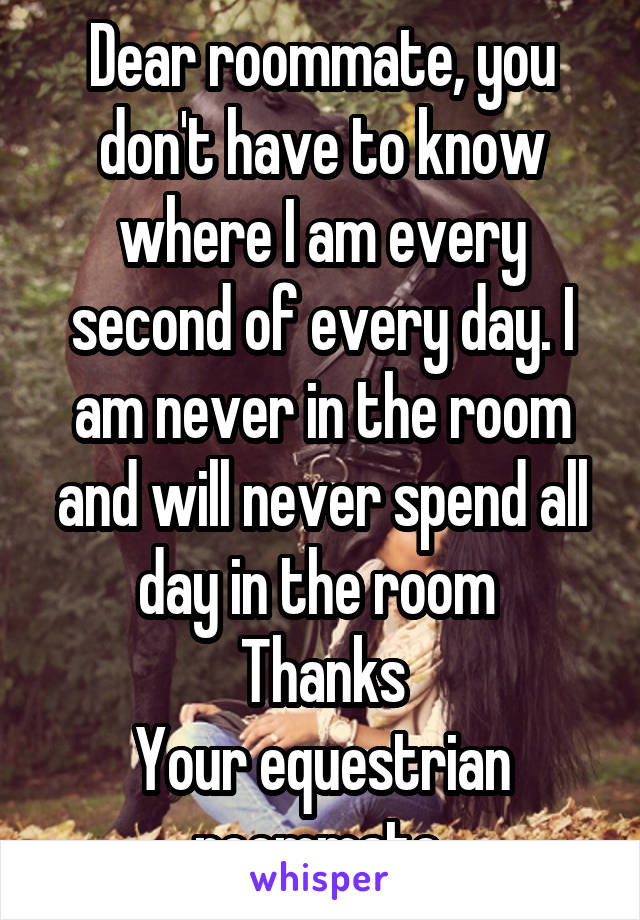 Dear roommate, you don't have to know where I am every second of every day. I am never in the room and will never spend all day in the room  Thanks Your equestrian roommate