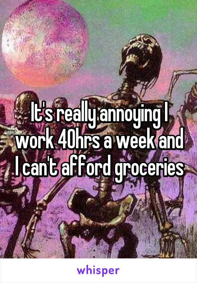 It's really annoying I work 40hrs a week and I can't afford groceries