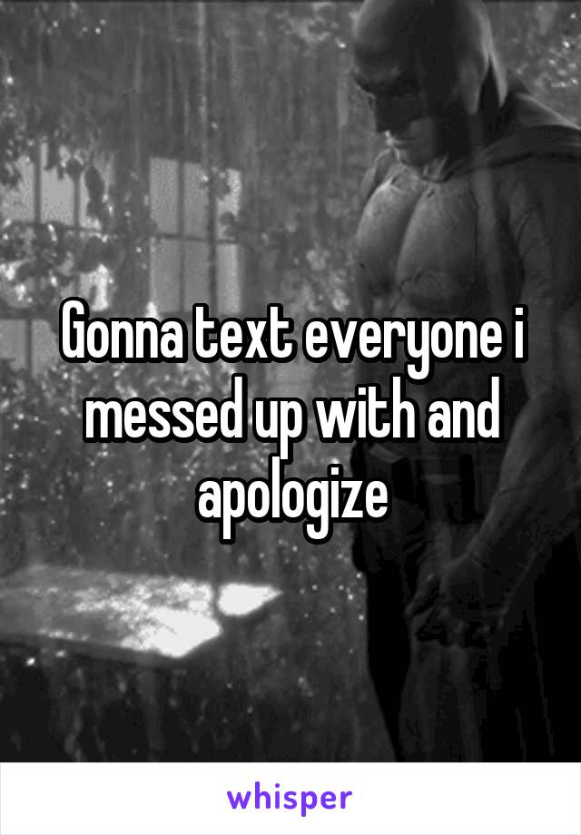 Gonna text everyone i messed up with and apologize