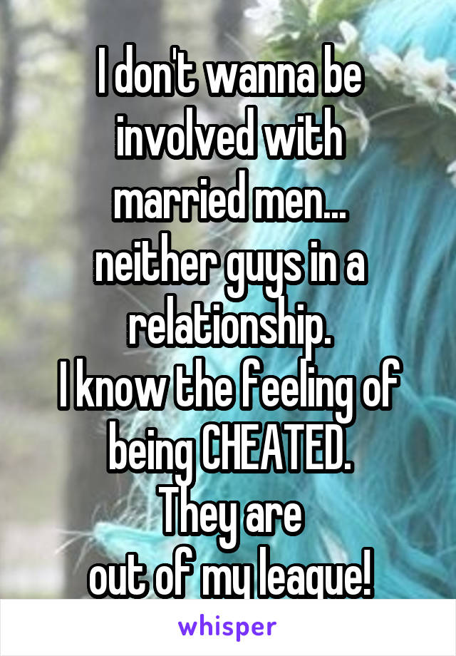 I don't wanna be involved with married men... neither guys in a relationship. I know the feeling of being CHEATED. They are out of my league!