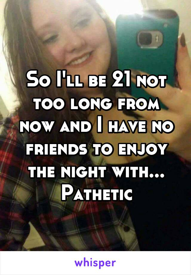 So I'll be 21 not too long from now and I have no friends to enjoy the night with... Pathetic