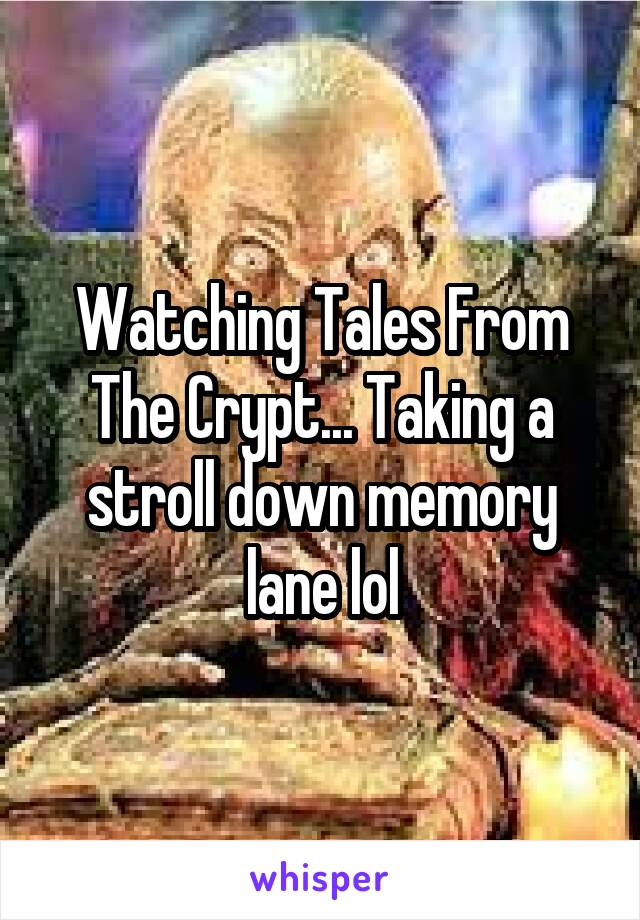 Watching Tales From The Crypt... Taking a stroll down memory lane lol