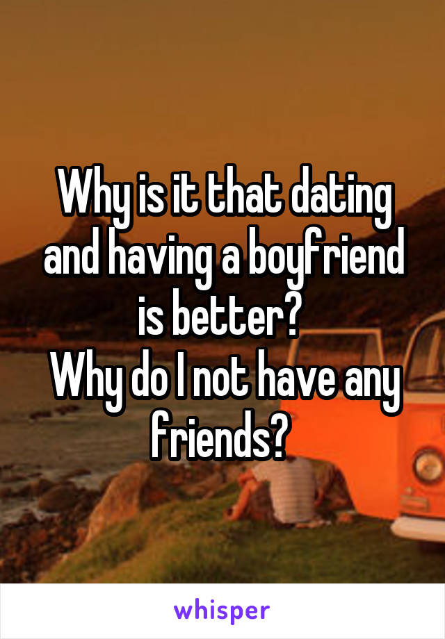 Why is it that dating and having a boyfriend is better?  Why do I not have any friends?