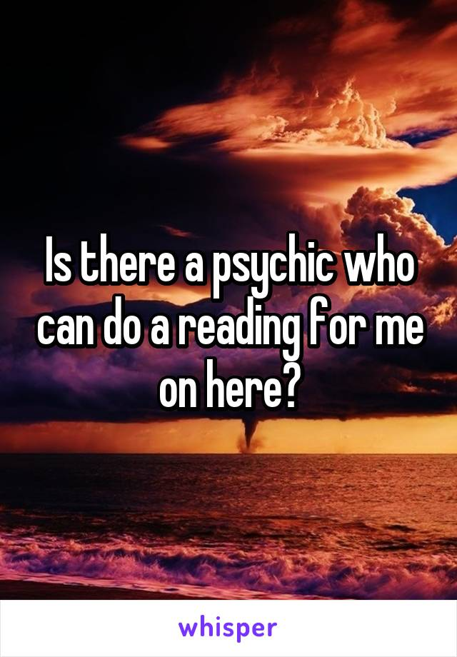 Is there a psychic who can do a reading for me on here?