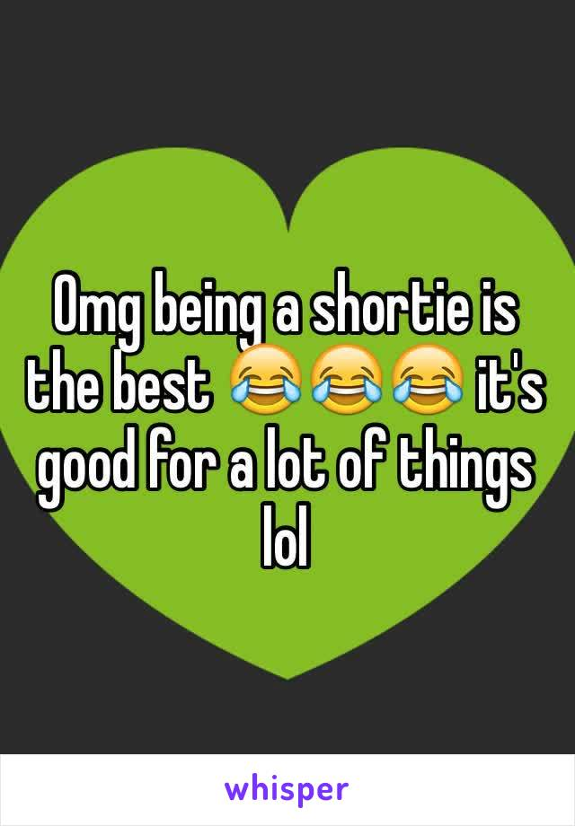 Omg being a shortie is the best 😂😂😂 it's good for a lot of things lol