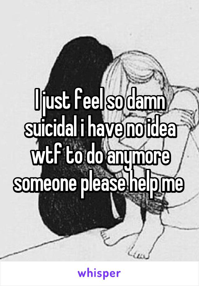 I just feel so damn suicidal i have no idea wtf to do anymore someone please help me