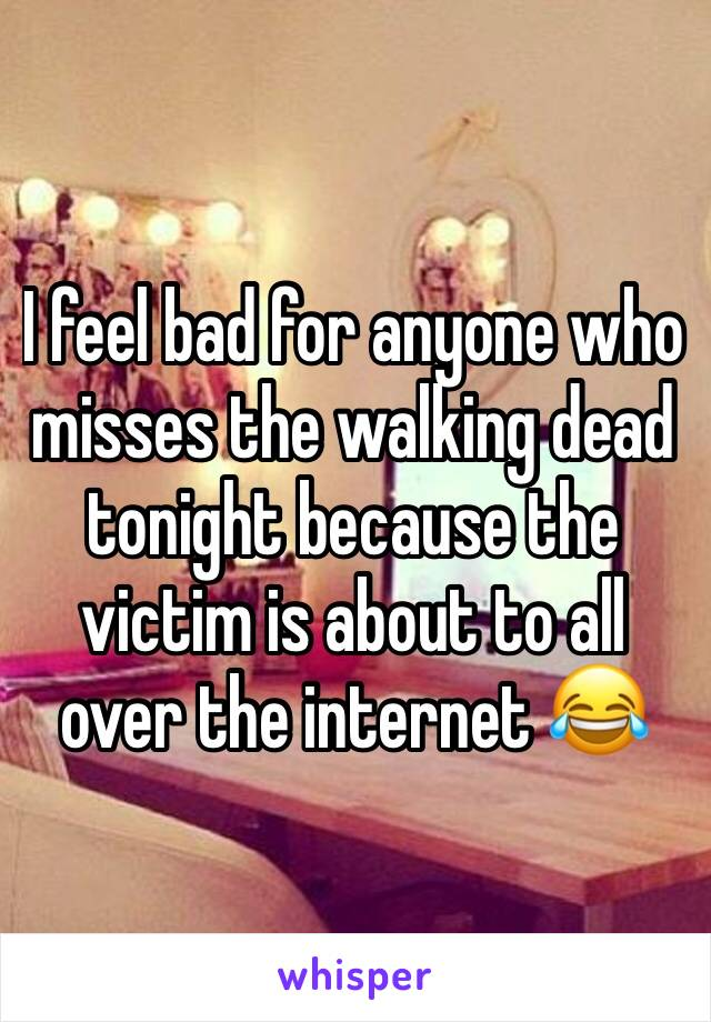 I feel bad for anyone who misses the walking dead tonight because the victim is about to all over the internet 😂