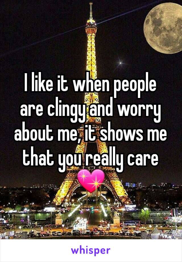 I like it when people are clingy and worry about me, it shows me that you really care 💖