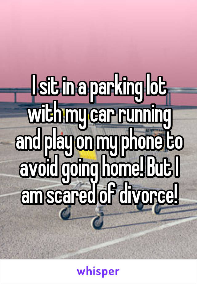 I sit in a parking lot with my car running and play on my phone to avoid going home! But I am scared of divorce!