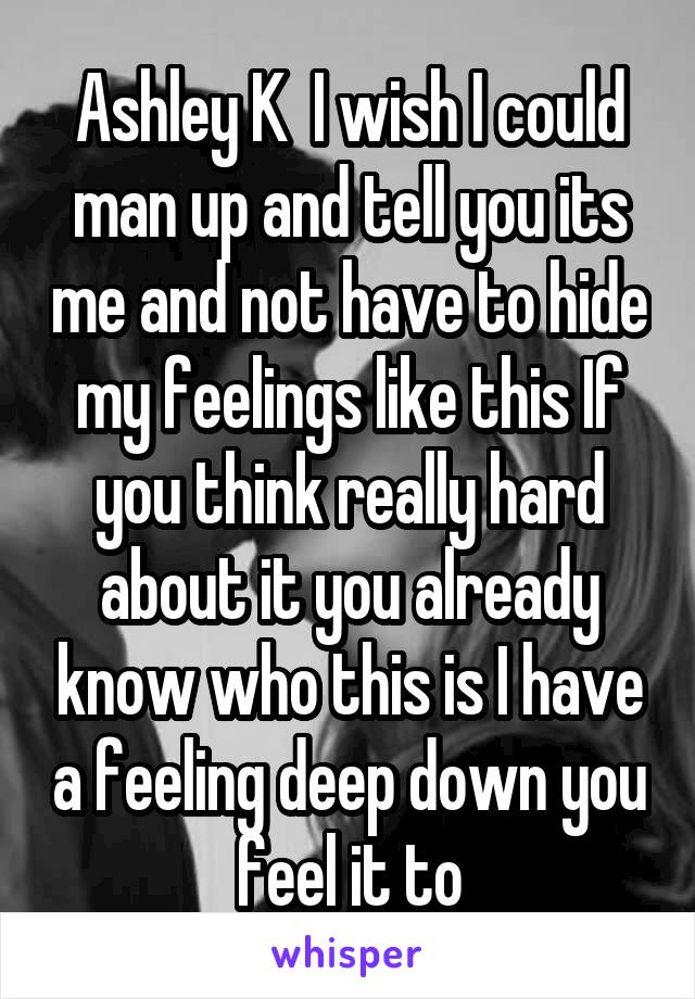 Ashley K  I wish I could man up and tell you its me and not have to hide my feelings like this If you think really hard about it you already know who this is I have a feeling deep down you feel it to
