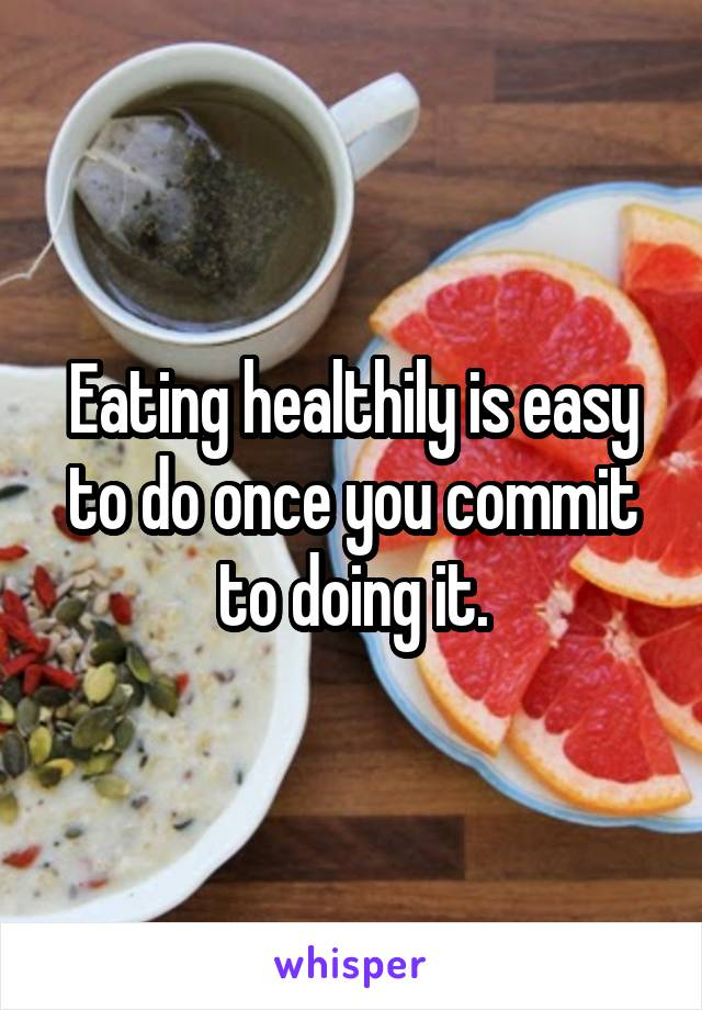 Eating healthily is easy to do once you commit to doing it.