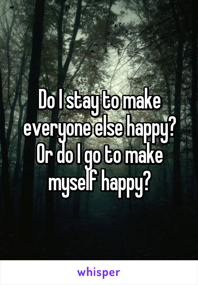 Do I stay to make everyone else happy? Or do I go to make myself happy?