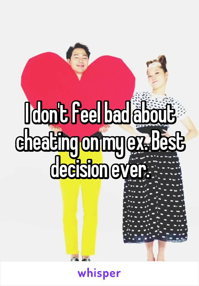 I don't feel bad about cheating on my ex. Best decision ever.